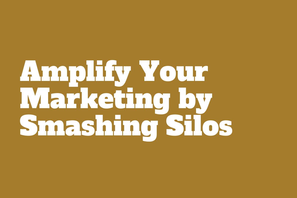 Amplify Marketing; Smash silos
